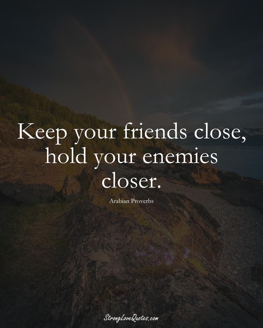 Keep your friends close, hold your enemies closer. (Arabian Sayings);  #aVarietyofCulturesSayings