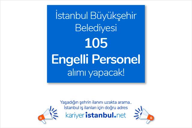 İstanbul Büyükşehir Belediyesi 105 engelli personel alımı için iş ilanı yayınladı. Hangi kadrolara, kaç adet personel alınacak? Detaylar kariyeristanbul.net'te!