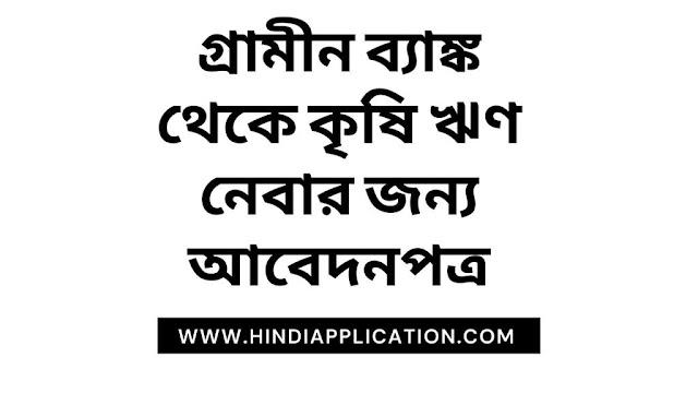 গ্রামীন ব্যাঙ্ক থেকে কৃষি ঋণ নেবার জন্য আবেদনপত্র (Application for agricultural loan from Gramin Bank In bangla)