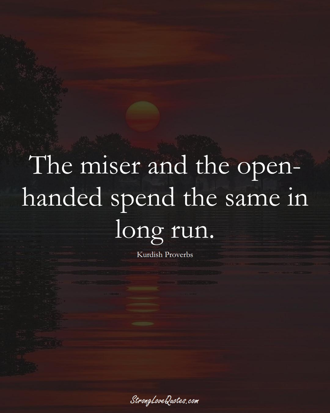 The miser and the open-handed spend the same in long run. (Kurdish Sayings);  #aVarietyofCulturesSayings