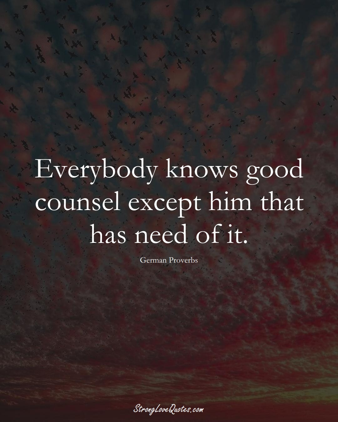 Everybody knows good counsel except him that has need of it. (German Sayings);  #EuropeanSayings