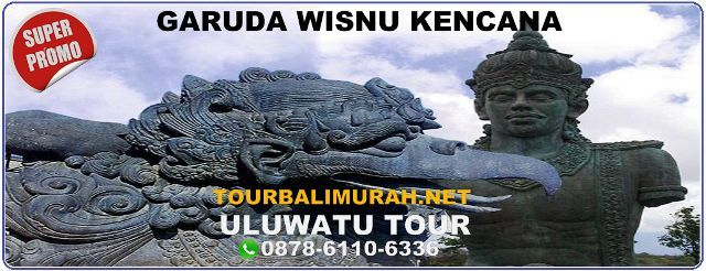 ULUWATU TOUR, GARUDA WISNU KENCANA, GWK, TOUR BALI MURAH