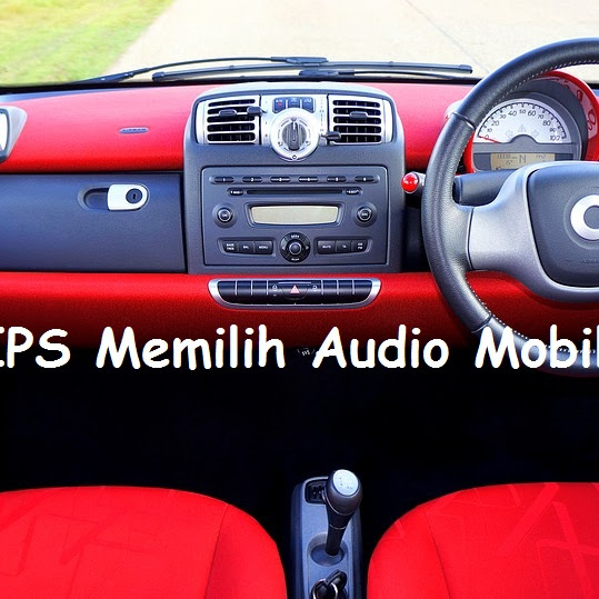 Tips Memilih Audio Mobil dengan Tepat Agar Mendapatkan yang Benar-benar Bagus