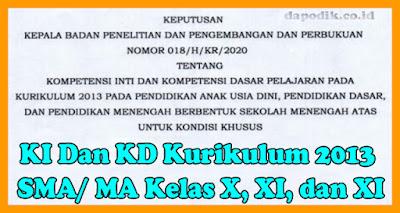 KI Dan KD Kurikulum 2013 SMA/ MA Kelas X, XI, dan XII Untuk Kondisi Khusus Berdasarkan Keputusan Balitbang kemdikbud Nomor 018/ H/KR/2020