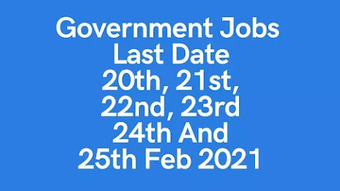 Government Jobs - Last Date 20th, 21st, 22nd, 23rd 24th and 25th Feb 2021