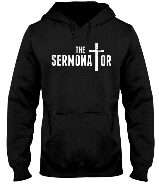 The Sermonator Pastor T Shirts Hoodie Sweatshirt