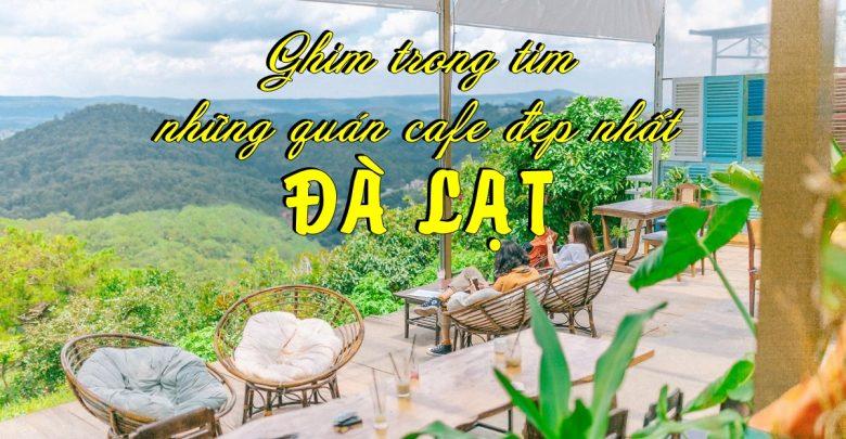 Ghim trong tim 69 quán cafe đẹp nhất Đà Lạt cho chuyến đi sắp tới của bạn