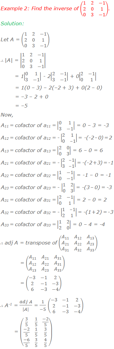 Example 2: Find the inverse of (■(1&2&-1@2&0&1@0&3&-1)). Solution: Let A = (■(1&2&-1@2&0&1@0&3&-1))  A  =  ■(1&2&-1@2&0&1@0&3&-1)         = 1 ■(0&1@3&-1)  - 2 ■(2&-1@3&-1)  + 0 ■(2&-1@0&1)         = 1(0 – 3) – 2(–2 + 3) + 0(2 – 0)        = –3 – 2 + 0        = –5  Now, A11 = cofactor of a11 =  ■(0&1@3&-1)  = 0 – 3 = -3 A12 = cofactor of a12 = -  ■(2&1@0&-1)  = -(-2 – 0) = 2 A13 = cofactor of a13 =  ■(2&0@0&3)  = 6 – 0 = 6 A21 = cofactor of a21 = -  ■(2&-1@3&-1)  = -(-2 + 3) = -1 A22 = cofactor of a22 =  ■(1&-1@0&-1)  = -1 – 0 = -1 A23 = cofactor of a23 = -  ■(1&2@0&3)  = -(3 – 0) = -3 A31 = cofactor of a31 =  ■(2&-1@0&1)  = 2 – 0 = 2 A32 = cofactor of a32 = -  ■(1&-1@2&1)  = -(1 + 2) = -3 A33 = cofactor of a33 =  ■(1&2@2&0)  = 0 – 4 = -4 ∴ adj A = transpose of (■(A_11&A_12&A_13@A_21&A_22&A_23@A_31&A_32&A_33 ))              = (■(A_11&A_21&A_31@A_12&A_22&A_31@A_13&A_23&A_33 ))               = (■(-3&-1&2@2&-1&-3@6&-3&-4)) ∴ A-1 = (adj A)/( A ) = 1/(-5) (■(-3&-1&2@2&-1&-3@6&-3&-4))           = (■(3/5&1/5&(-2)/5@(-2)/5&1/5&3/5@(-6)/5&3/5&4/5))