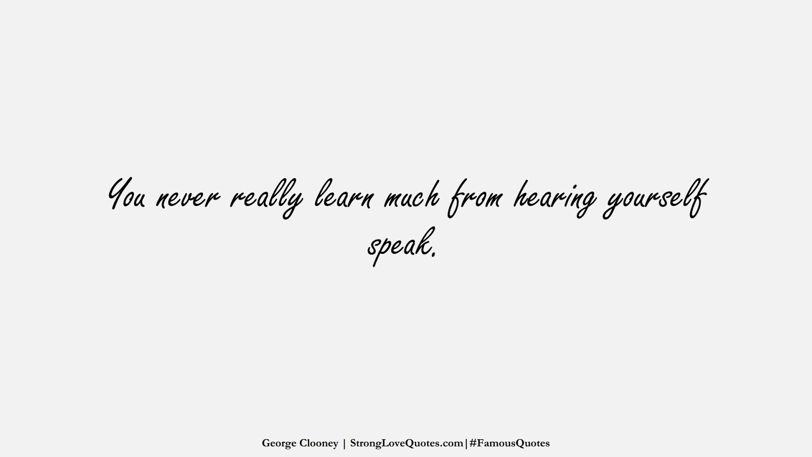 You never really learn much from hearing yourself speak. (George Clooney);  #FamousQuotes