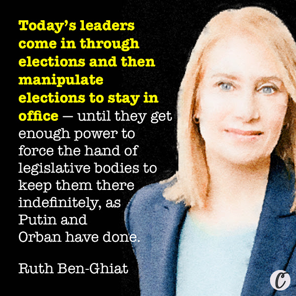Today's leaders come in through elections and then manipulate elections to stay in office — until they get enough power to force the hand of legislative bodies to keep them there indefinitely, as Putin and Orban have done. — Ruth Ben-Ghiat, author of Strongmen: From Mussolini to the Present.