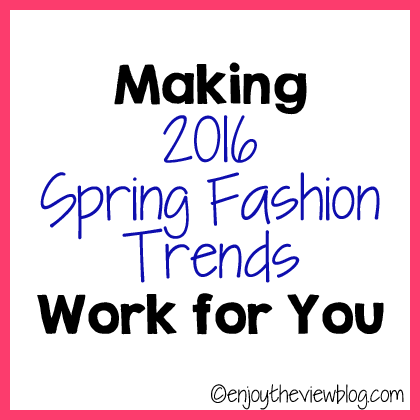 Making 2016 Spring Fashion Trends Work for You  - tips on how to fit current fashion trends to your style and budget! #fashion #fashionblogger #2016springfashion #fashiontrends#enjoytheviewblog