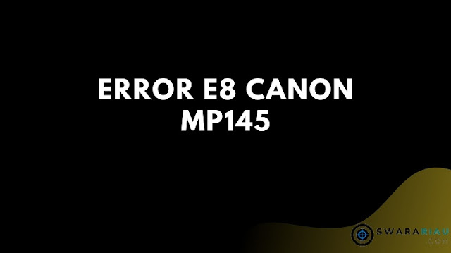 Cara Mengatasi Error E8 Canon MP145