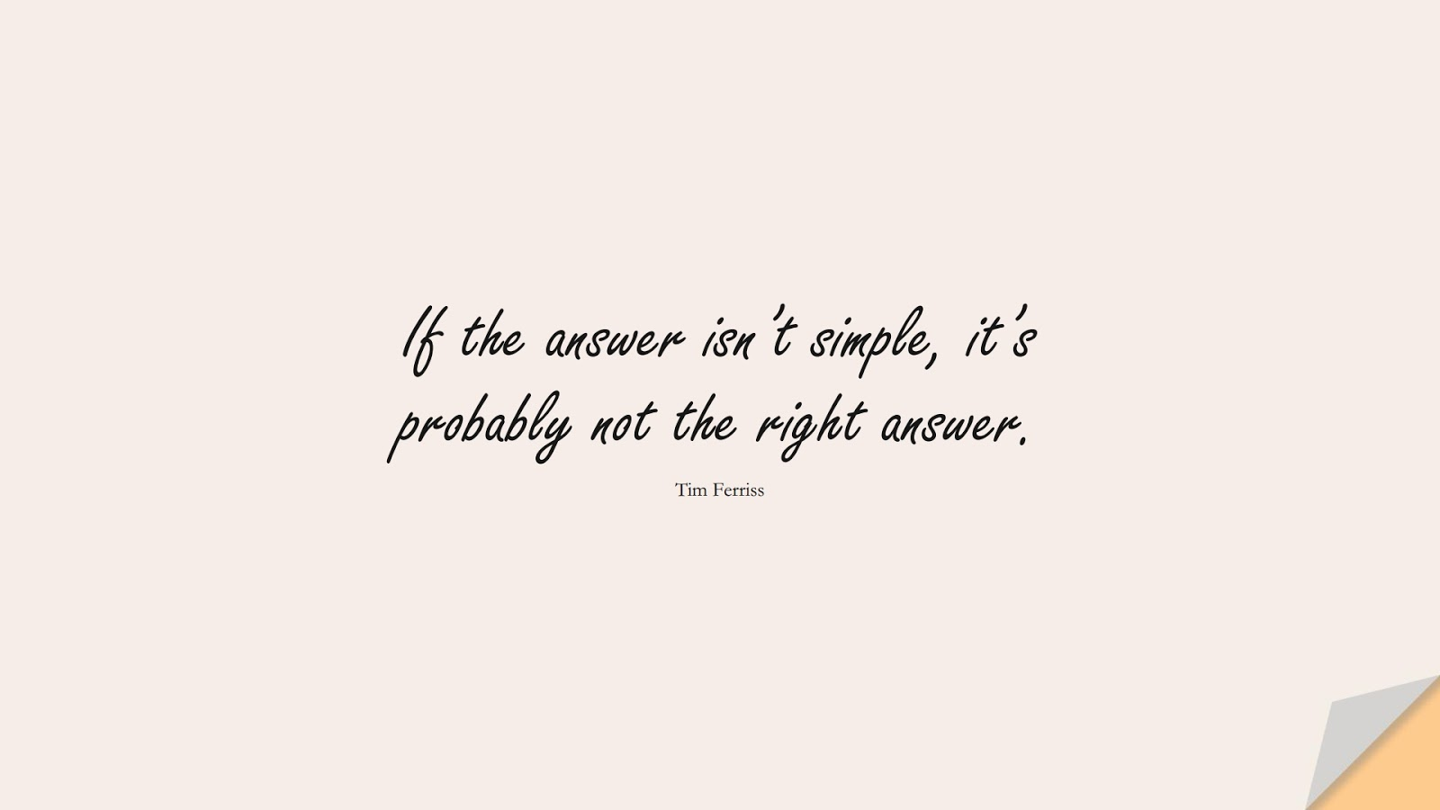 If the answer isn't simple, it's probably not the right answer. (Tim Ferriss);  #TimFerrissQuotes