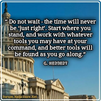George Herbert: Do not wait - the time will never be 'just right'. Start where you stand, and work with whatever tools you may have at your command, and better tools will be found as you go along - Quotes