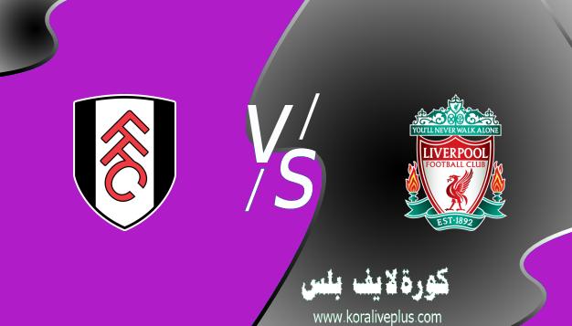 مشاهدة مباراة ليفربول وفولهام بث مباشر اليوم كورة لايف 07-03-2021 في الدوري الإنجليزي