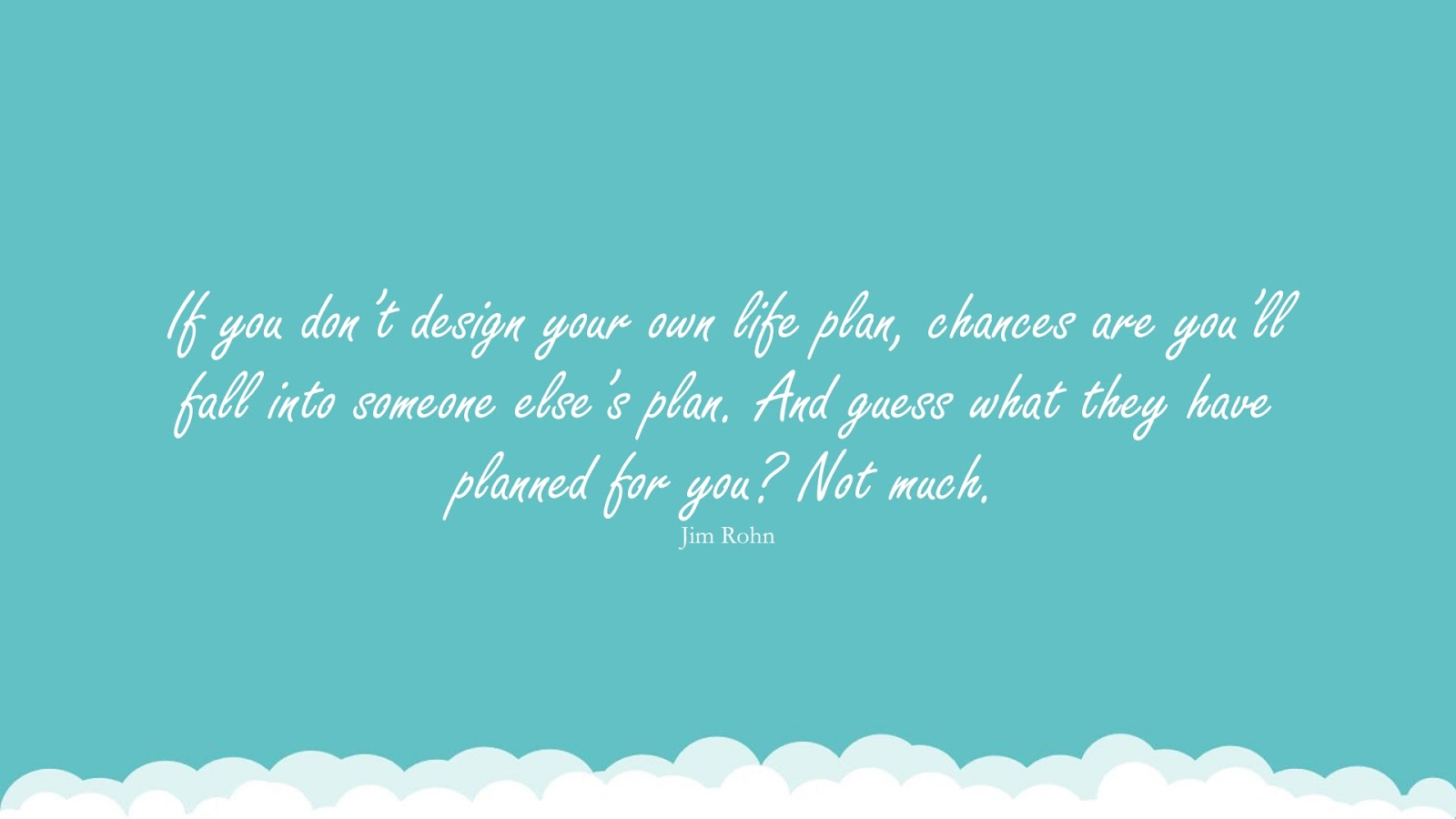 If you don't design your own life plan, chances are you'll fall into someone else's plan. And guess what they have planned for you? Not much. (Jim Rohn);  #InspirationalQuotes