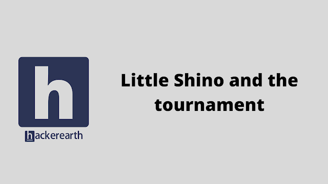 HackerEarth Little Shino and the tournament problem solution