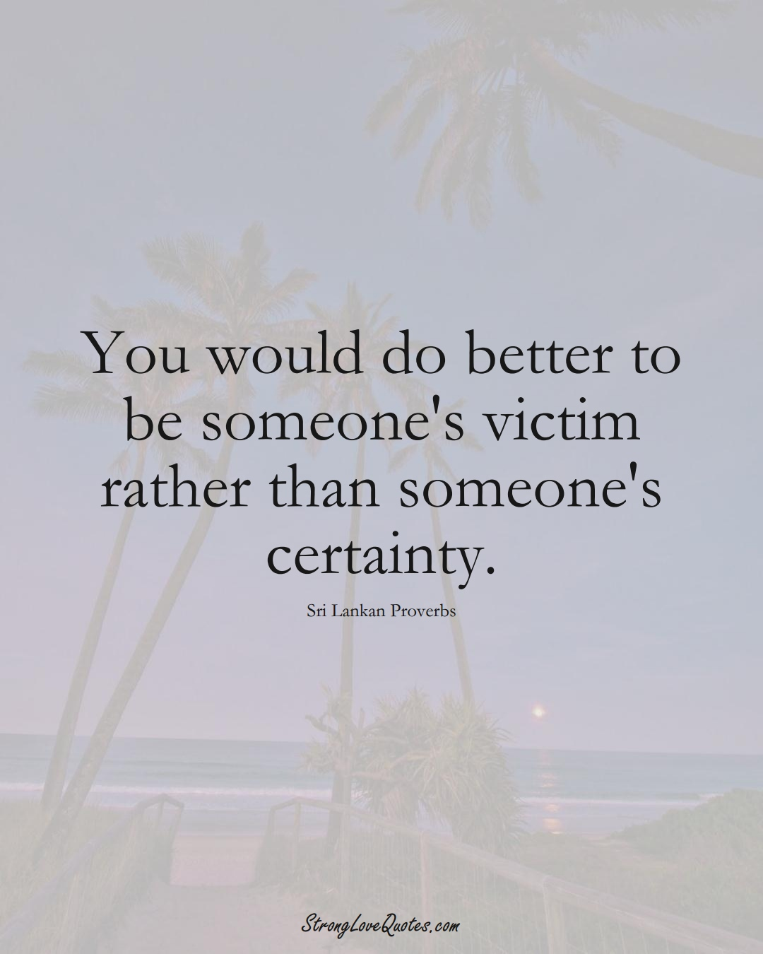 You would do better to be someone's victim rather than someone's certainty. (Sri Lankan Sayings);  #AsianSayings