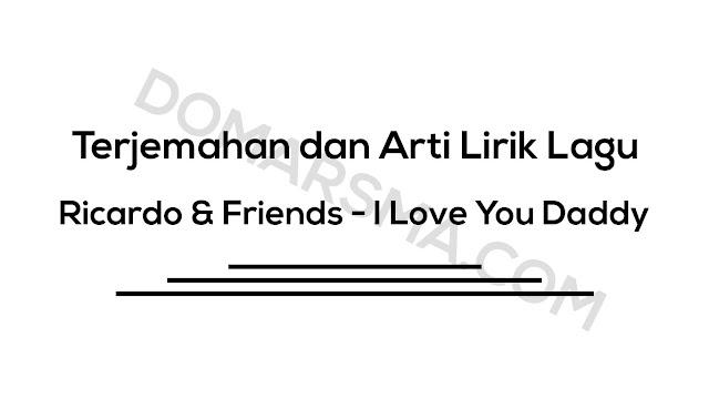 Terjemahan dan Arti Lirik Lagu Ricardo & Friends - I Love You Daddy