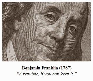 "Benjamin Franklin (1787) - ""A republic, if you can keep it."""