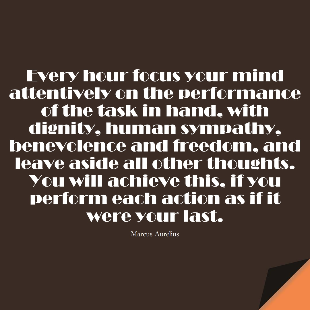 Every hour focus your mind attentively… on the performance of the task in hand, with dignity, human sympathy, benevolence and freedom, and leave aside all other thoughts. You will achieve this, if you perform each action as if it were your last. (Marcus Aurelius);  #StoicQuotes