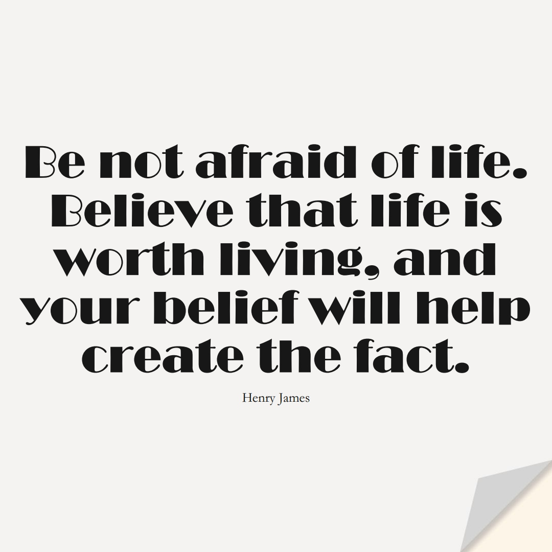 Be not afraid of life. Believe that life is worth living, and your belief will help create the fact. (Henry James);  #FearQuotes