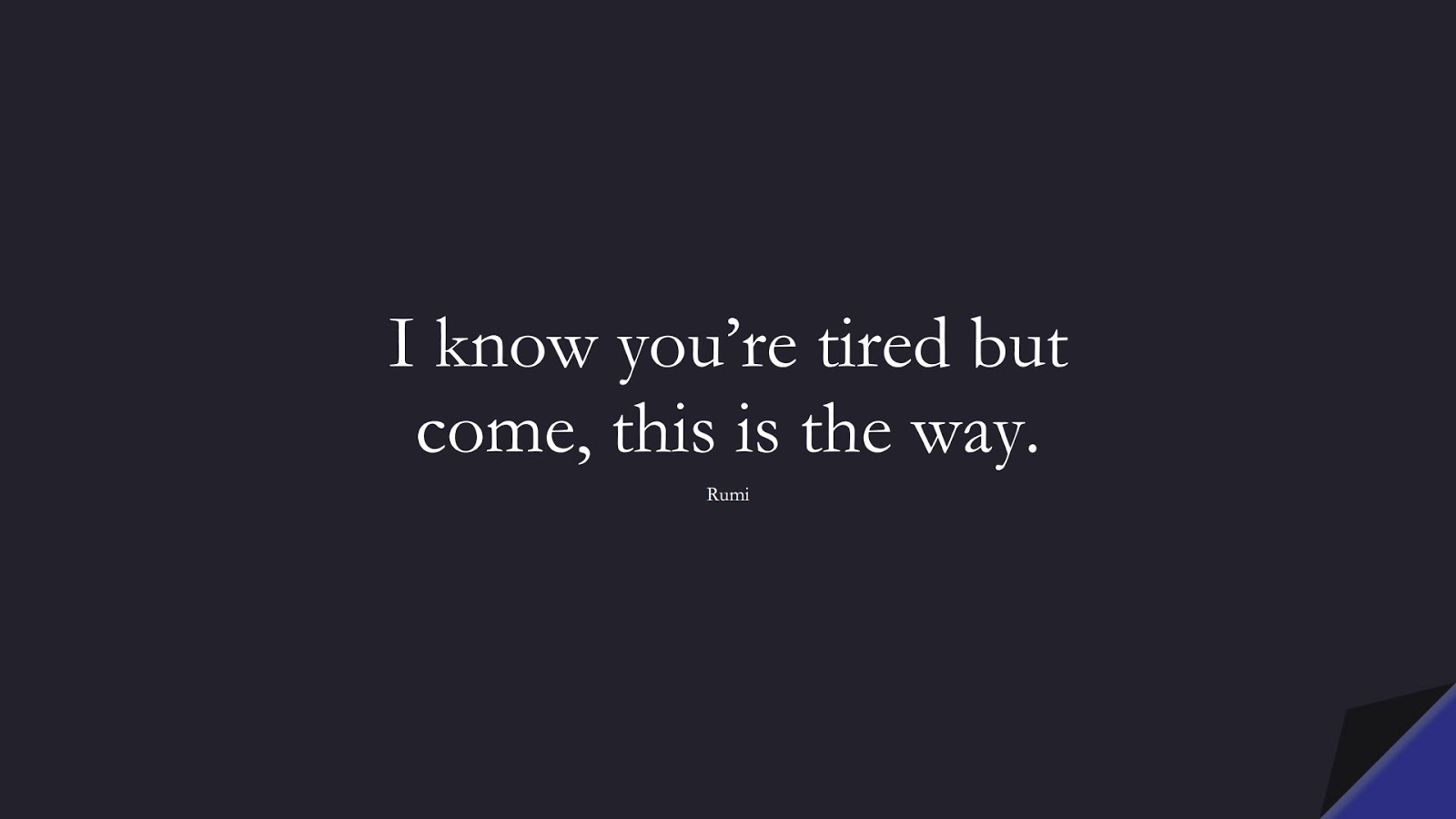 I know you're tired but come, this is the way. (Rumi);  #RumiQuotes