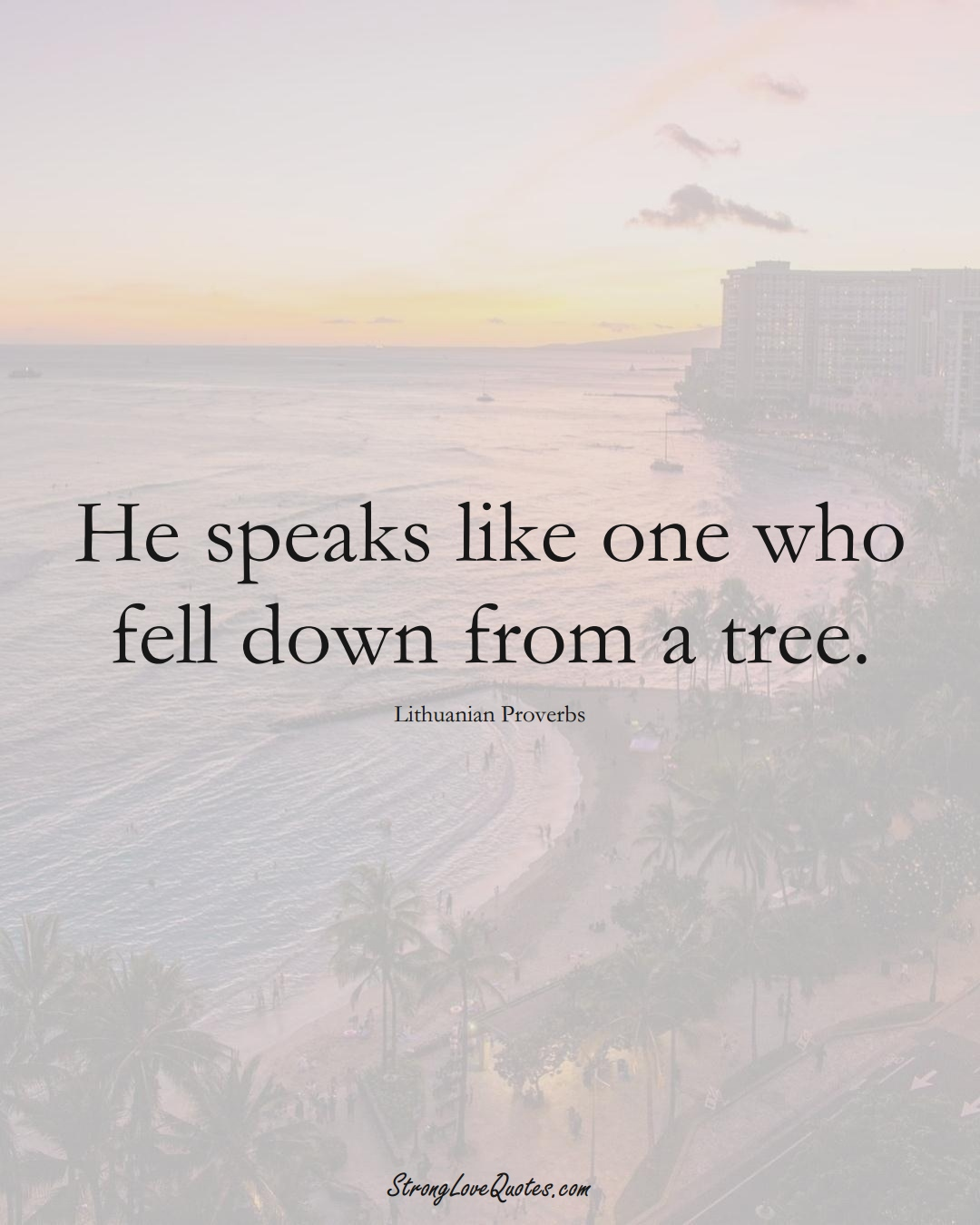 He speaks like one who fell down from a tree. (Lithuanian Sayings);  #AsianSayings