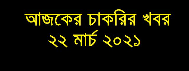 আজকের চাকরির খবর ২২ মার্চ ২০২১ - Today job circular 22 March 2021 - Ajker Chakrir Khobor 22-03-2021