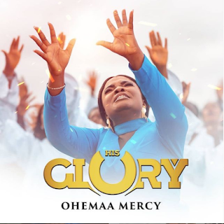 LYRICS: Ohemaa Mercy - His Glory