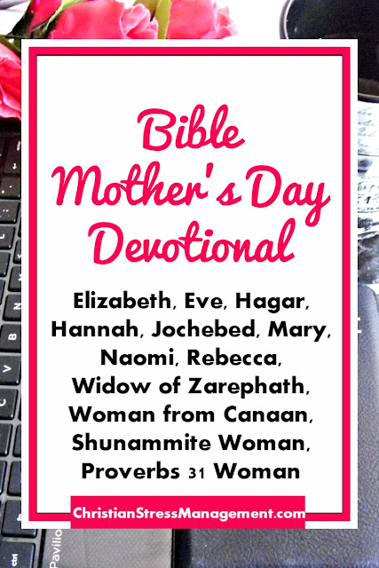 Bible Mothers Day Devotional teaches you about Elizabeth, Eve, Hagar, Hannah, Jochebed, Mary, Naomi, Rebecca,  Widow of Zarephath, Woman from Canaan, Shunammite Woman, Proverbs 31 Woman
