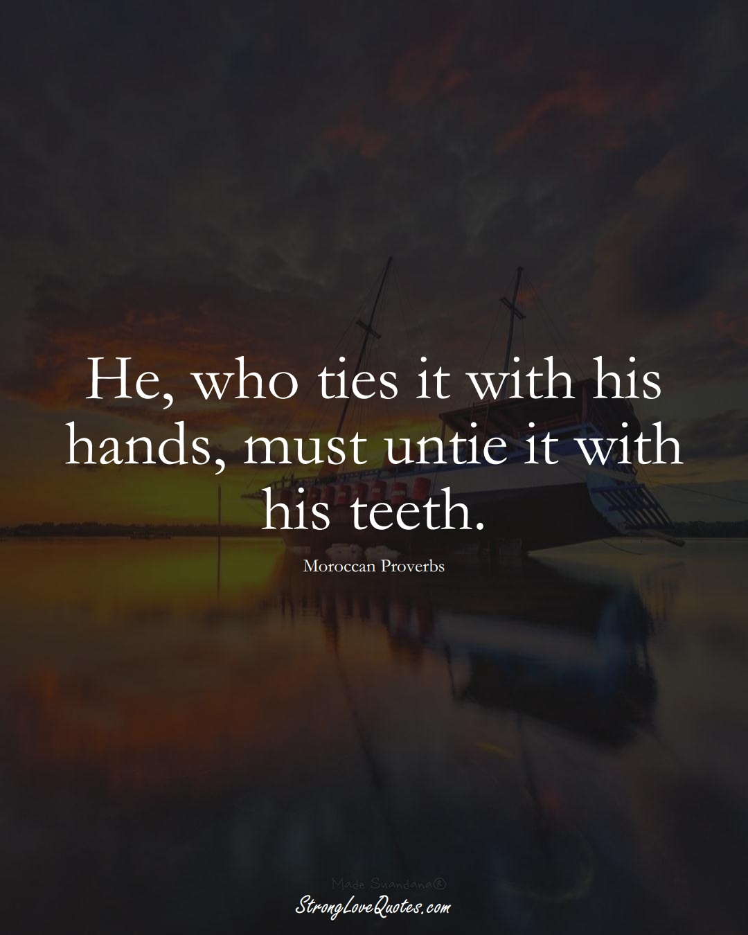 He, who ties it with his hands, must untie it with his teeth. (Moroccan Sayings);  #AfricanSayings
