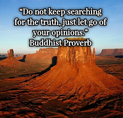 Buddhist Proverb: Do not keep searching for the TRUTH, just let go of your OPINIONS - Quotes