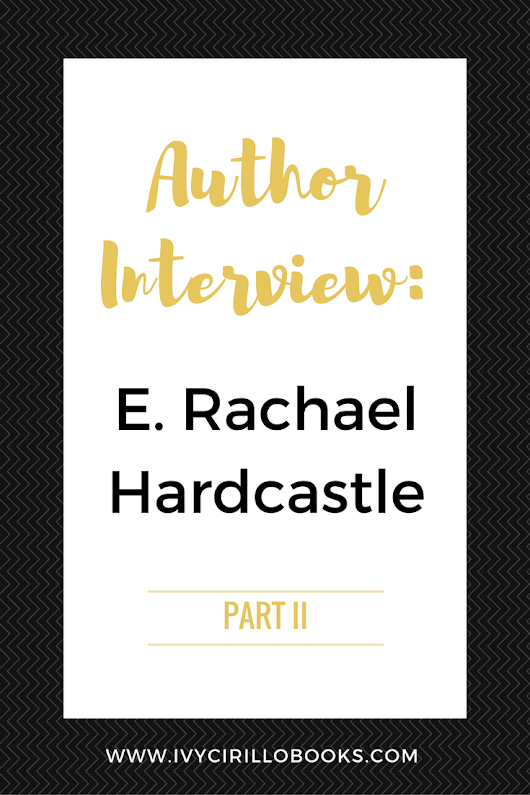 Author Interview: E. Rachael Hardcastle - Part 2 - Ivy Cirillo Books