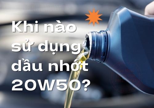 Khi nào sử dụng dầu nhớt 20W50?