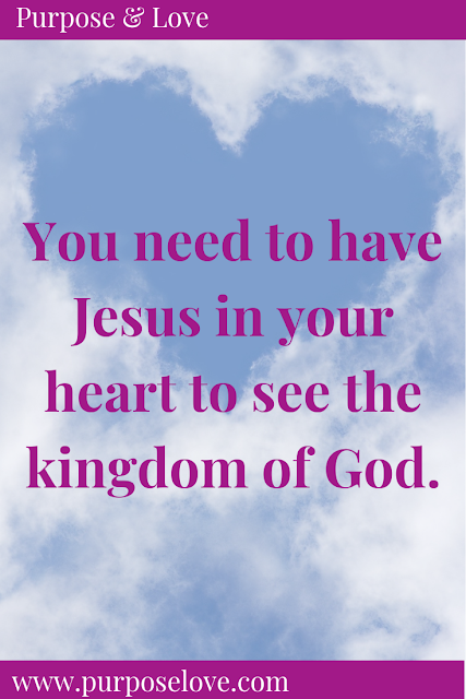 You need to have Jesus in your heart to see the kingdom of God