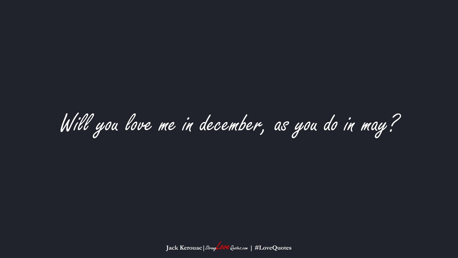Will you love me in december, as you do in may? (Jack Kerouac);  #LoveQuotes