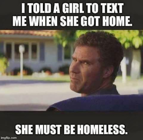 Funny I told a girl to text me when she got home. She must be homeless.