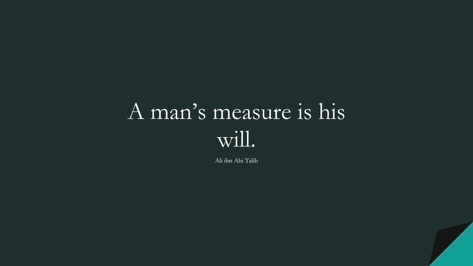 A man's measure is his will. (Ali ibn Abi Talib);  #AliQuotes