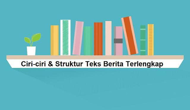 Ciri-ciri & Struktur Teks Berita
