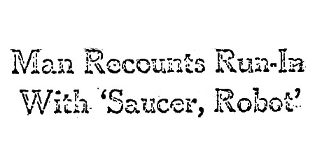 Man Recounts Run-in With Saucer, Robot (Heading) - UPI - 3-4-1965