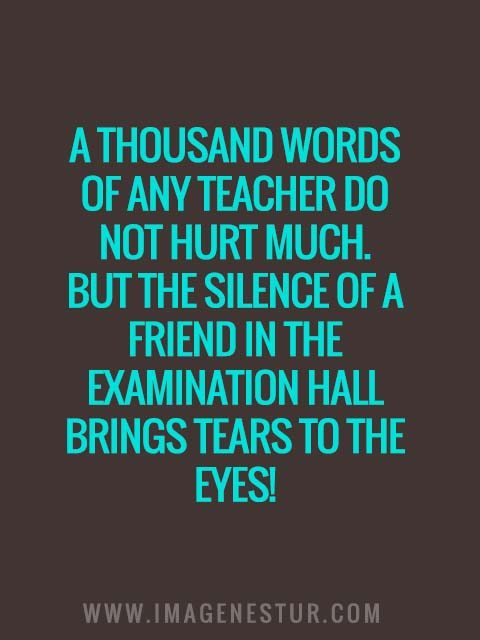 A thousand words of any teacher do not hurt much. But the silence of a friend in the examination hall brings tears to the eyes!
