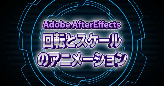 回転とスケールのアニメーション AfterEffects CC 使い方