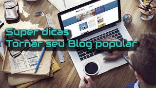 10 super dicas para tornar seu blog popular e aumentar conversão 2017
