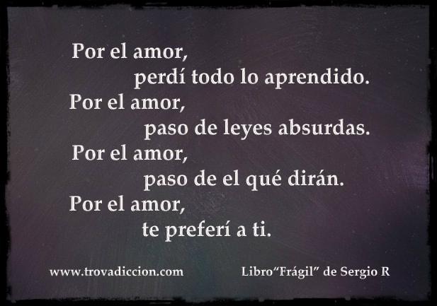 Por el amor,perdí todo lo aprendido.por el amor,paso de leyes absurdas.por el amor, paso del que dirá.por el amor,te preferí a ti