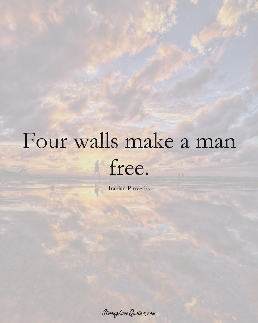 Four walls make a man free. (Iranian Sayings);  #MiddleEasternSayings