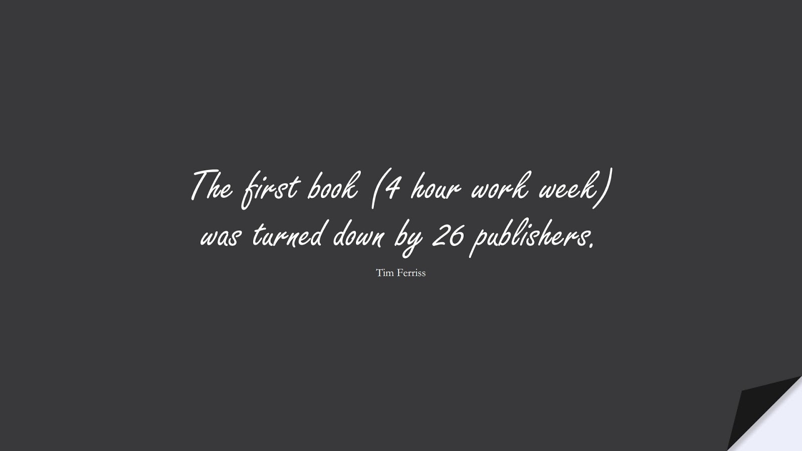 The first book (4 hour work week) was turned down by 26 publishers. (Tim Ferriss);  #TimFerrissQuotes