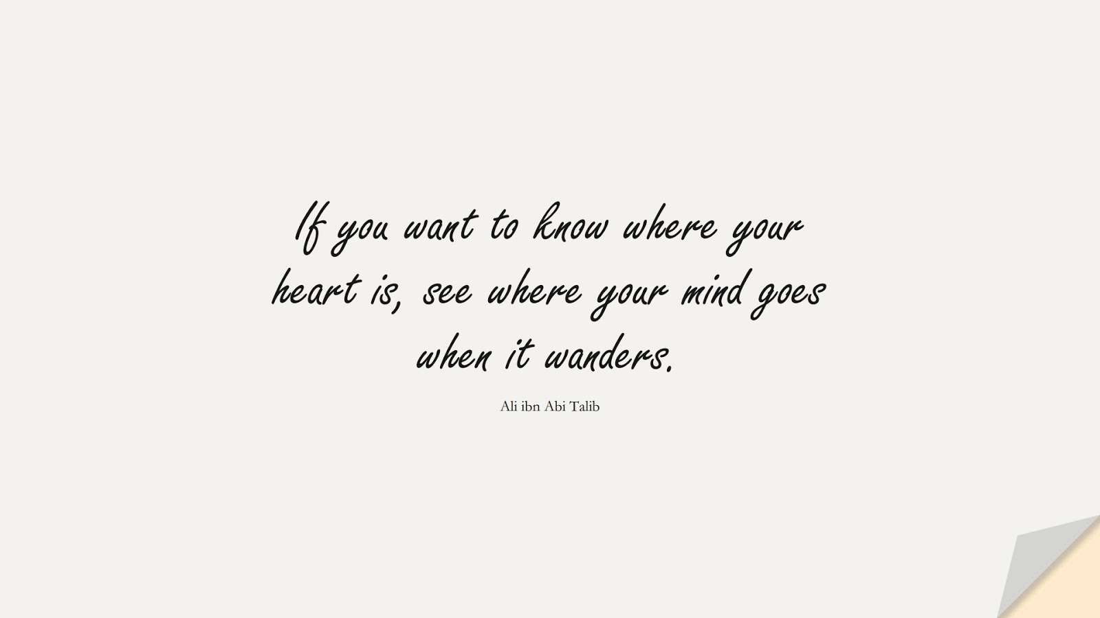 If you want to know where your heart is, see where your mind goes when it wanders. (Ali ibn Abi Talib);  #AliQuotes
