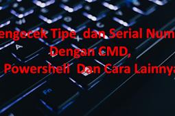 Mengecek Tipe  dan Serial Number Dengan CMD, Powershell  Dan Cara Lainnya