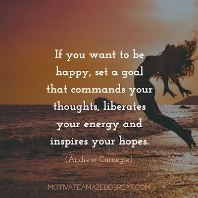 "Quotes On Achievement Of Goals: ""If you want to be happy, set a goal that commands your thoughts, liberates your energy and inspires your hopes."" - Andrew Carnegie"